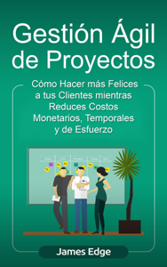 Gestión Ágil de Proyectos: Cómo Hacer más Felices a sus Clientes mientras Reduce Costos Monetarios, Temporales y de Esfuerzo (Libro en Español/Agile Project Management Spanish Book) Book Cover