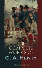 The Complete Works Of G. A. Henty (Illustrated Edition)