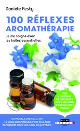100 réflexes aromathérapie - Nouvelle édition