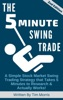 The 5 Minute Swing Trade: A Simple Stock Market Swing Trading Strategy that Takes 5 Minutes to Research and Actually Works