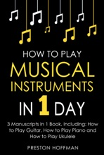 How to Play Musical Instruments: In 1 Day - Bundle - The Only 3 Books You Need to Learn How to Play Guitar, How to Play Piano and How to Play Ukulele Today