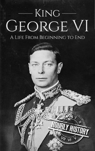 Hourly History - King George VI: A Life From Beginning to End