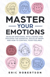 Master Your Emotions Develop Emotional Intelligence And Discover The Essential Rules Of When And How To Control Your Feelings