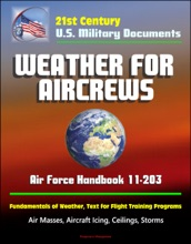 21st Century U.S. Military Documents: Weather for Aircrews - Air Force Handbook 11-203, Fundamentals of Weather, Text for Flight Training Programs, Air Masses, Aircraft Icing, Ceilings, Storms