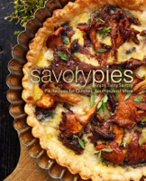 Savory Pies: Enjoy Tasty Savory Pie Recipes for Quiches, Soufflés, and More