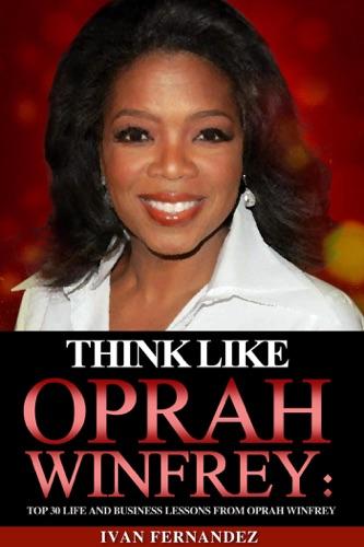Ivan Fernandez - Think Like Oprah Winfrey: Top 30 Life and Business Lessons from Oprah Winfrey