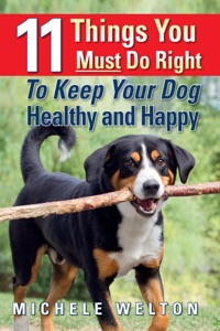 11 Things You Must Do Right To Keep Your Dog Healthy and Happy: The Natural Way To Feed and Care For Your Puppy or Adult Dog Book Cover