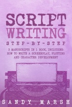 Script Writing: Step-by-Step  3 Manuscripts In 1 Book  Essential Movie Script Writing, TV Script Writing And Screenwriting Tricks Any Writer Can Learn