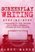 Screenplay Writing: Step-by-Step  3 Manuscripts in 1 Book  Essential Scriptwriting, Screenplay Outlining and Screenplay Story Structure Tricks Any Writer Can Learn