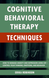 Cognitive Behavioral Therapy Techniques: How to Manage Anxiety and Depression Using CBT – Control Your Thinking, Emotions, and Behavior