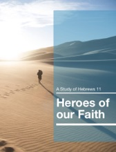 Heroes Of Our Faith - A Study Of Hebrews 11
