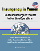 Insurgency in Yemen: Houthi and Insurgent Threats to Maritime Operations - Iranian Threats to Suez Canal and Red Sea Waters Around the Cape of Hope, Saudi Proxy War and Humanitarian Crisis