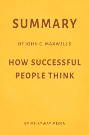 Summary of John C. Maxwell's How Successful People Think by Milkyway Media
