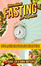 Intermittent Fasting For Beginners: An Essential 101 Beginners Guide Teaching You All You Need To Know About Intermittent Fasting For Men & Women Looking To Achieve Weight Loss And A Healthy Lifestyle