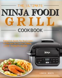 The Ultimate Ninja Foodi Grill Cookbook:Complete Guide for Beginners:65 Recipes for Indoor Grilling and Air Frying Perfection