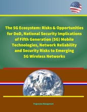 The 5G Ecosystem: Risks & Opportunities for DoD, National Security Implications of Fifth Generation (5G) Mobile Technologies, Network Reliability and Security Risks to Emerging 5G Wireless Networks