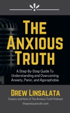 The Anxious Truth: A Step-By-Step Guide To Understanding And Overcoming Panic, Anxiety, And Agoraphobia