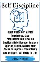 Self-Discipline:Build Mental Willpower Toughness,Stop Procrastination,Develop Emotional Intelligence,Improve Spartan Habits,Master Your Focus to Improve Productivity And Achieve Your Goals in Life