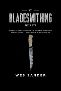 Bladesmithing: 101 Bladesmithing Secrets: What Every Bladesmith Should Know Before Making His Next Knife Book Cover