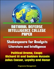 National Defense Intelligence College Paper: Shakespeare for Analysts: Literature and Intelligence - Political Drama, Coups, Richard III and Saddam Hussein, Julius Caesar, Loyalty and Honor