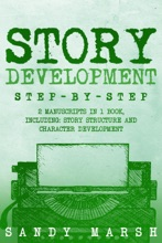 Story Development: Step-by-Step  2 Manuscripts In 1 Book  Essential Story Writing, Story Mapping And Storytelling Tips Any Writer Can Learn
