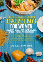 Intermittent Fasting For Women: The 30 Day Whole Foods Adventure Lose Up to 30 Pounds Within A Month! The Ultimate 30 Day Diet to Burn Body Fat. Your Weight Loss Surgery Alternative!
