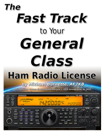 The Fast Track to Your General Class Ham Radio License: Comprehensive Preparation for All FCC General Class Exam Questions July 1, 2019 Until June 30, 2023