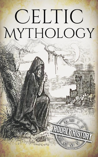 Hourly History - Celtic Mythology: A Concise Guide to the Gods, Sagas and Beliefs