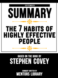 Extended Summary Of The 7 Habits Of Highly Effective People - Based On The Book By Stephen Covey