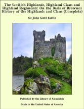 The Scottish Highlands, Highland Clans And Highland Regiments: On The Basis Of Browne's History Of The Highlands And Clans (Complete)