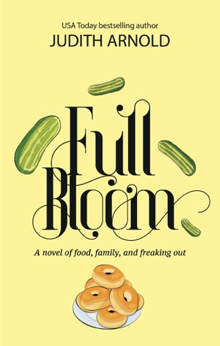 Judith Arnold - Full Bloom: A novel of food, family, and freaking out