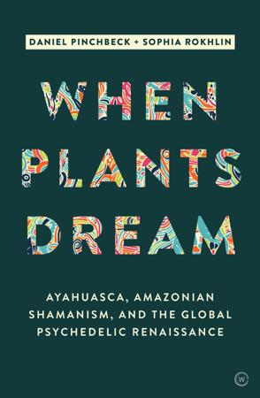 When Plants Dream - Daniel Pinchbeck & Sophia Rokhlin