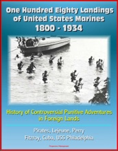 One Hundred Eighty Landings Of United States Marines 1800: 1934: History Of Controversial Punitive Adventures In Foreign Lands, Pirates, Lejeune, Perry, Fitzroy, Cuba, USS Philadelphia