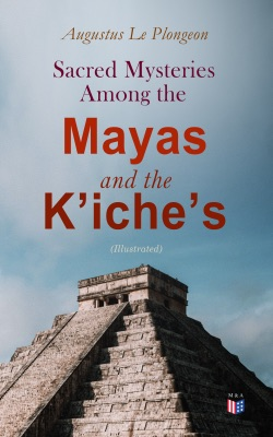 Sacred Mysteries Among the Mayas and the K'iche's (Illustrated)
