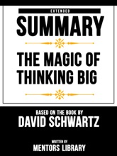 The Magic Of Thinking Big: Extended Summary Based On The Book By David Schwartz