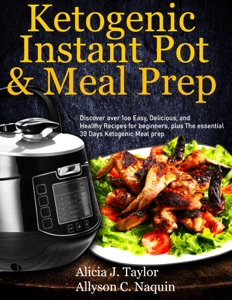 Ketogenic Instant Pot & Meal Prep: Discover over 1oo Easy, Delicious, and Healthy Recipes for Beginners, Plus the Essential 30 Days Ketogenic Meal Prep Book Cover
