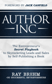 Author Inc: The Entrepreneur's Secret Playbook to Skyrocketing Leads and Sales by Self-publishing a Book by Author Inc: The Entrepreneur's Secret Playbook to Skyrocketing Leads and Sales by Self-publishing a Book