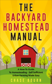 The Backyard Homestead Manual: A How-To Guide to Homesteading - Self Sufficient Urban Farming Made Easy