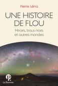 Une Histoire de flou. Miroirs, trous noirs et autres mondes