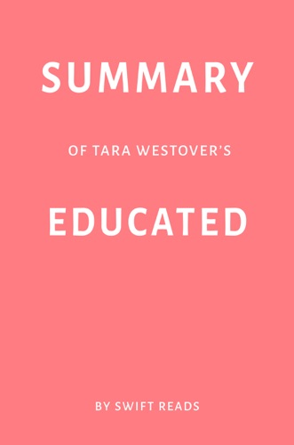 Swift Reads - Summary of Tara Westover's Educated by Swift Reads