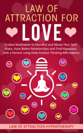 Law of Attraction for Love Guided Meditation to Manifest and Attract Your Soul Mate, Have Better Relationships and Find Happiness with a Partner using Daily Positive Thinking Affirmations