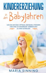 Kindererziehung in den Babyjahren: Wie Sie Ihr Kind optimal erziehen, fördern und eine wunderbare Verbindung zu ihm aufbauen Buch-Cover