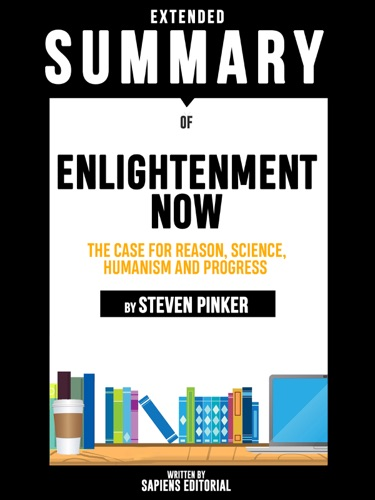 Sapiens Editorial - Extended Summary Of Enlightenment Now: The Case for Reason, Science, Humanism and Progress - By Steven Pinker