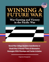 Winning a Future War: War Gaming and Victory in the Pacific War - Naval War College Decisive Contribution to World War II Victory, Tests of Alternative Strategies With Warships and Carrier Aviation