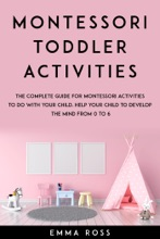 Montessori Toddler Activities: The Complete Guide for Montessori Activities to do With Your Child. Help Your Child to Develop the Mind From 0 to 6