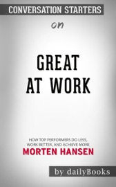GREAT AT WORK: HOW TOP PERFORMERS DO LESS, WORK BETTER, AND ACHIEVE MORE BY MORTEN HANSEN: CONVERSATION STARTERS