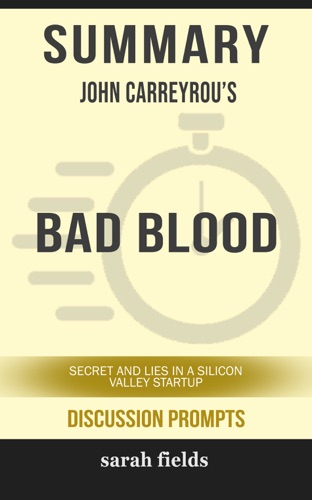 Sarah Fields - Summary of Bad Blood: Secrets and Lies in a Silicon Valley Startup by John Carreyrou (Discussion Prompts)