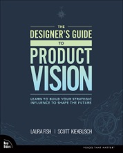 The Designer's Guide To Product Vision: Learn To Build Your Strategic Influence To Shape The Future, 1/e