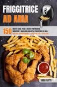 Friggitrice Ad Aria:150 ricette sane facili e veloci per friggere, arrostire e grigliare con la tua friggitrice ad aria. Inclusi suggerimenti e trucchi per l'utilizzo. Book Cover