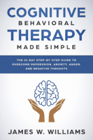 Download and Read Online Cognitive Behavioral Therapy: Made Simple - The 21 Day Step by Step Guide to Overcoming Depression, Anxiety, Anger, and Negative Thoughts